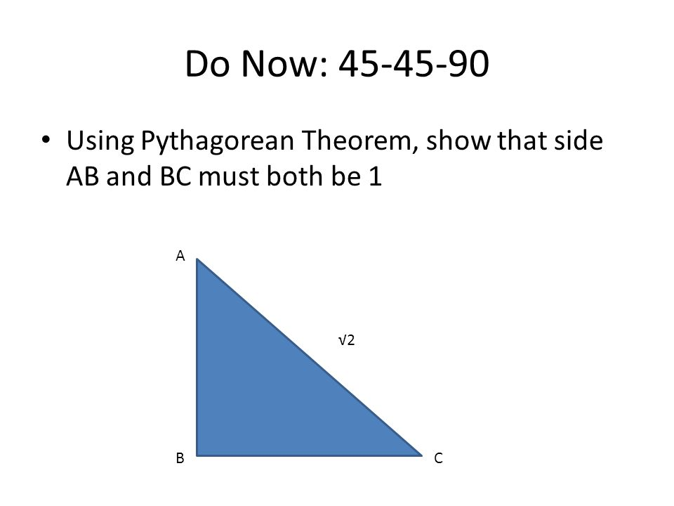 Do Now: 45-45-90 Using Pythagorean Theorem, show that side AB and BC must both be 1 A √2 B C