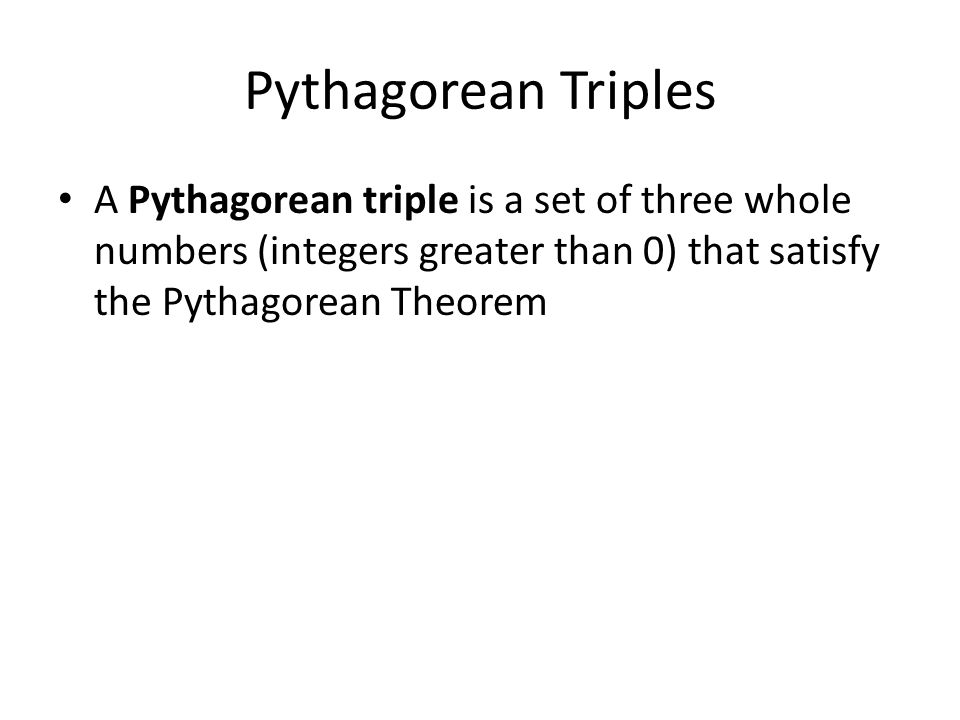 Pythagorean Triples A Pythagorean triple is a set of three whole numbers (integers greater than 0) that satisfy the Pythagorean Theorem.