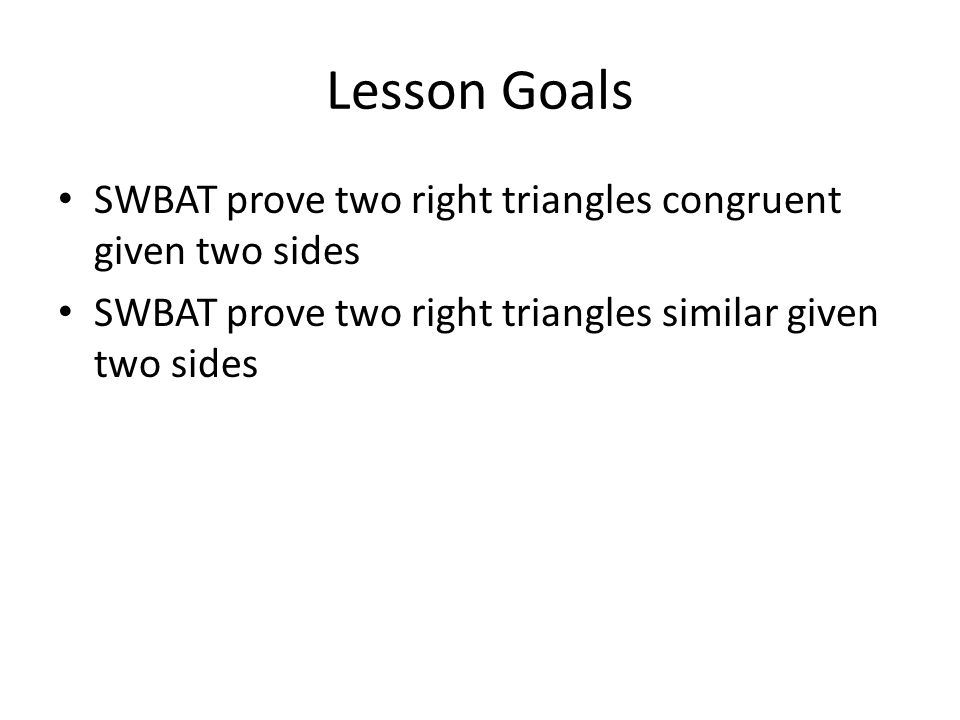 Lesson Goals SWBAT prove two right triangles congruent given two sides