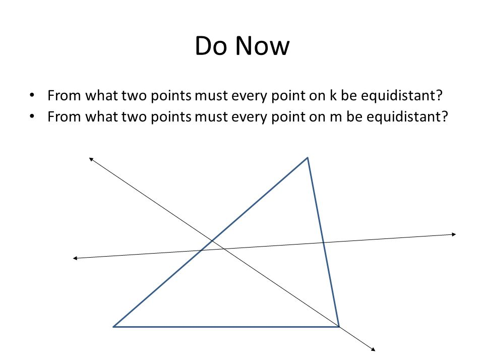 Do Now From what two points must every point on k be equidistant