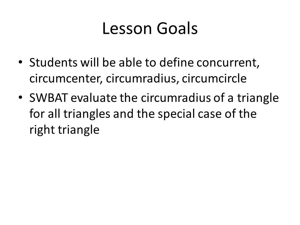 Lesson Goals Students will be able to define concurrent, circumcenter, circumradius, circumcircle.