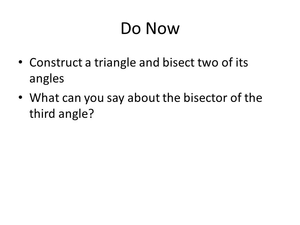 Do Now Construct a triangle and bisect two of its angles