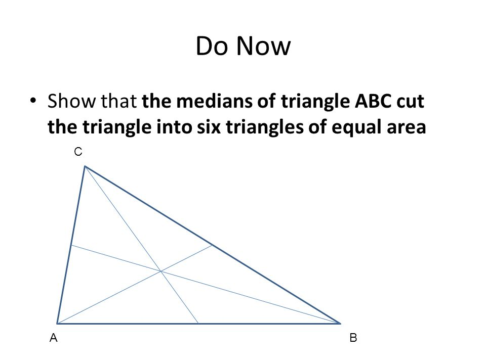 Do Now Show that the medians of triangle ABC cut the triangle into six triangles of equal area. A.