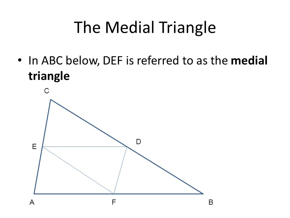 The Medial Triangle In ABC below, DEF is referred to as the medial triangle A B C E D F