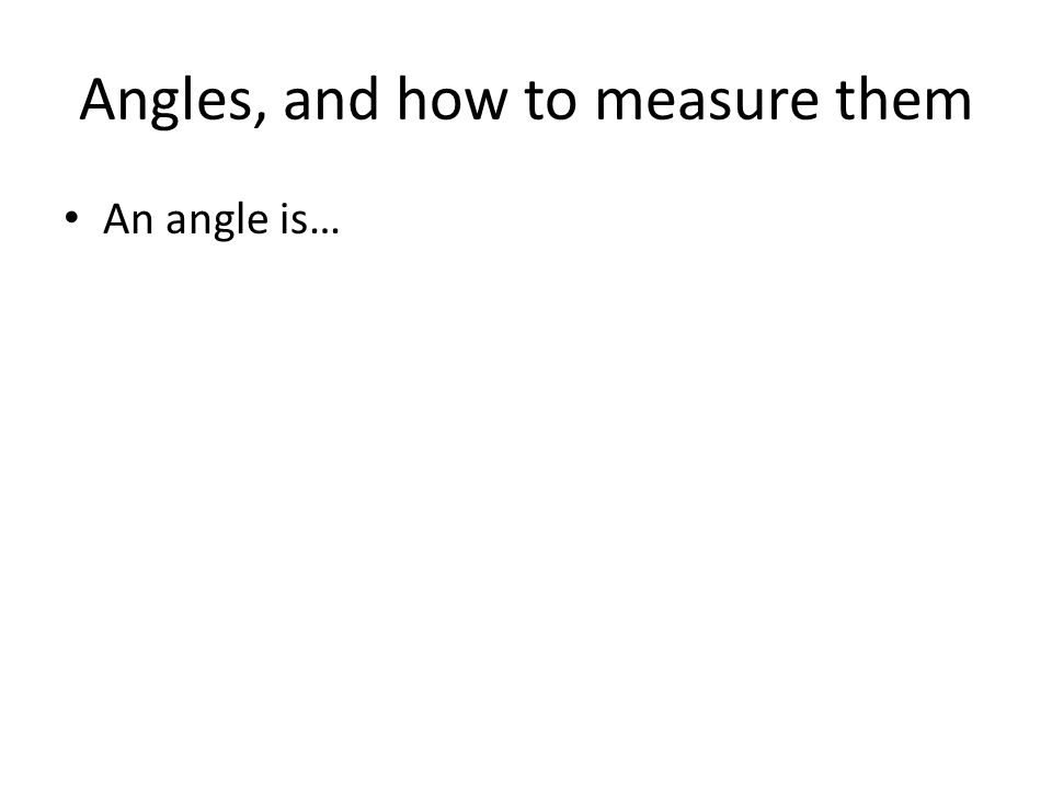 Angles, and how to measure them