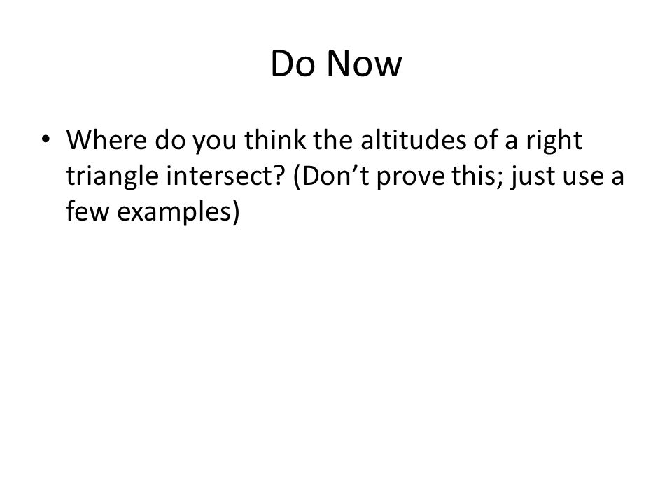 Do Now Where do you think the altitudes of a right triangle intersect.