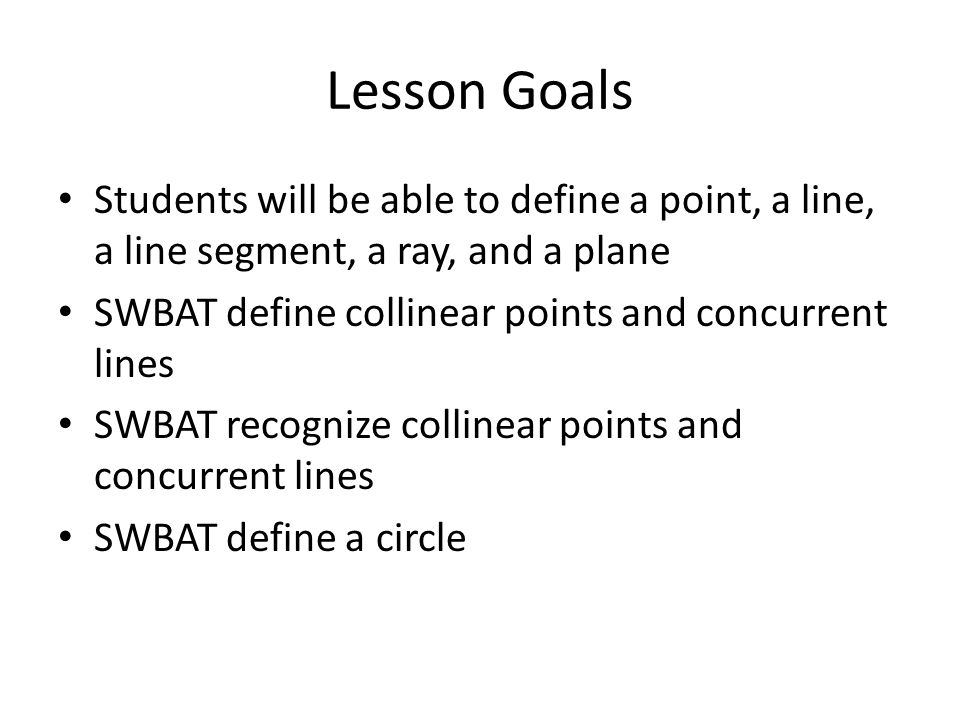 Lesson Goals Students will be able to define a point, a line, a line segment, a ray, and a plane. SWBAT define collinear points and concurrent lines.