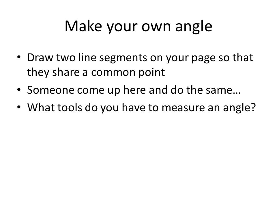 Make your own angle Draw two line segments on your page so that they share a common point. Someone come up here and do the same…