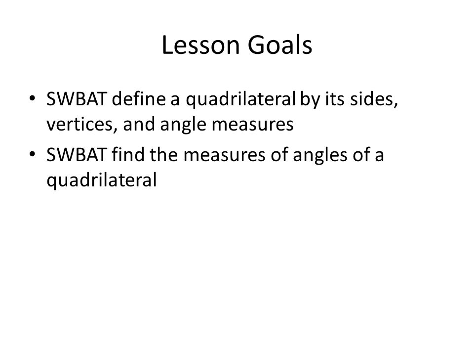 Lesson Goals SWBAT define a quadrilateral by its sides, vertices, and angle measures.