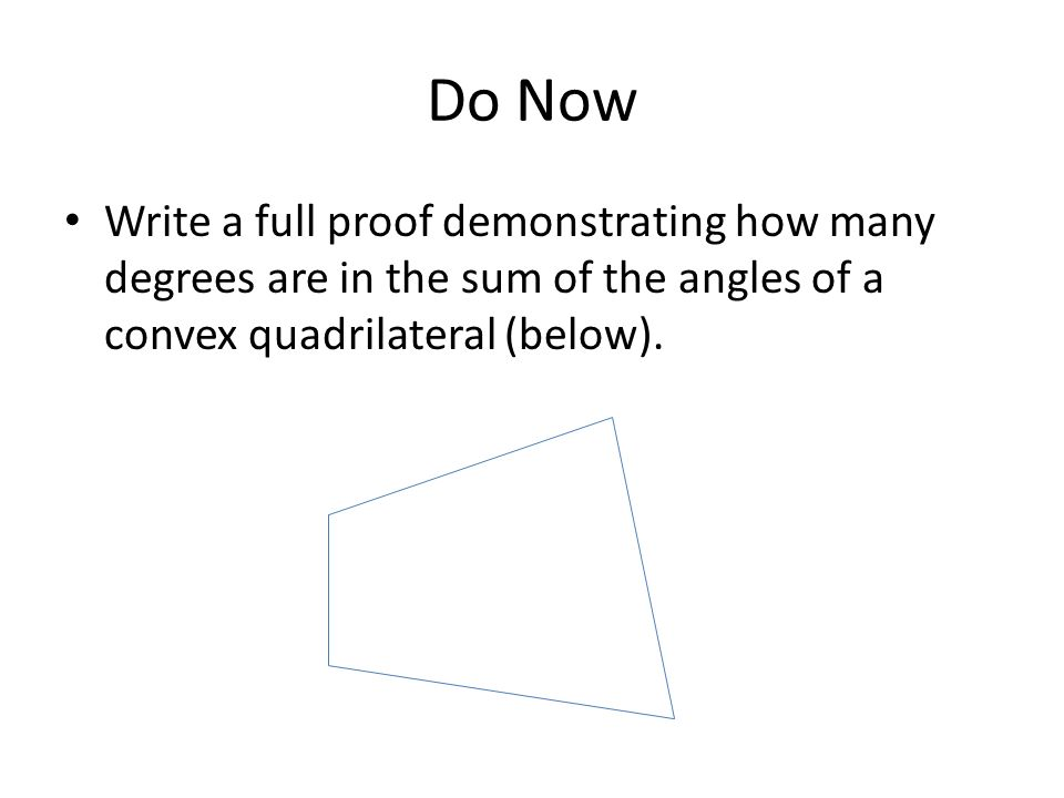 Do Now Write a full proof demonstrating how many degrees are in the sum of the angles of a convex quadrilateral (below).