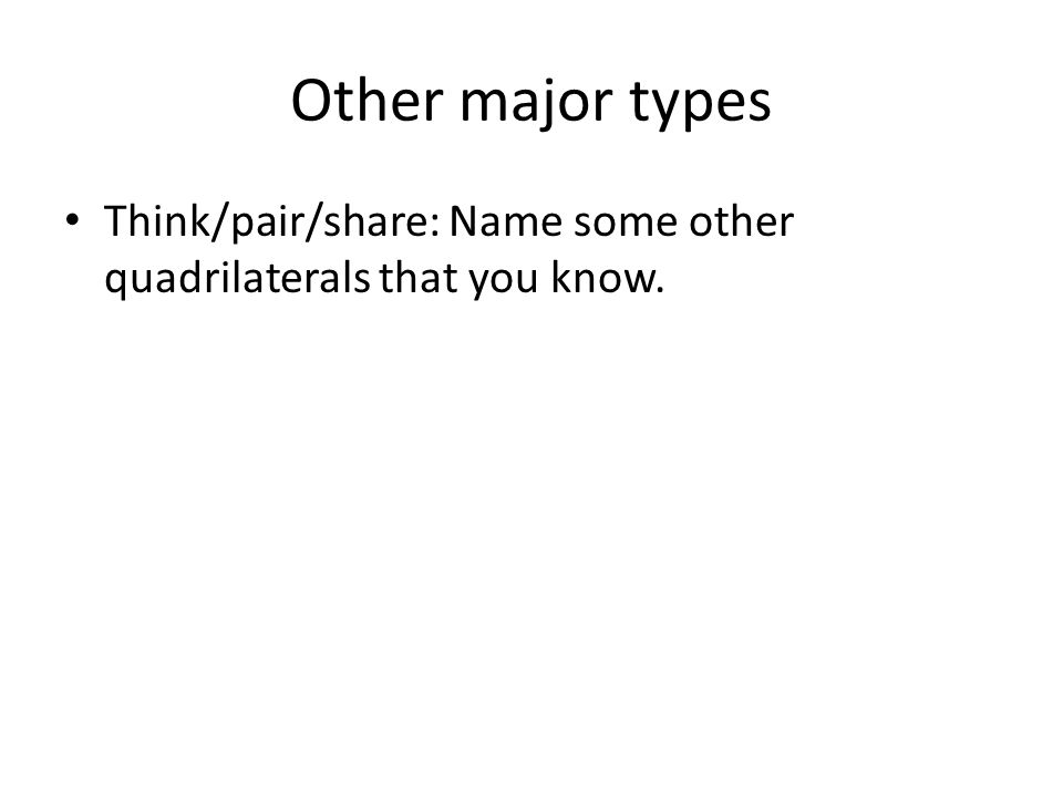 Other major types Think/pair/share: Name some other quadrilaterals that you know.