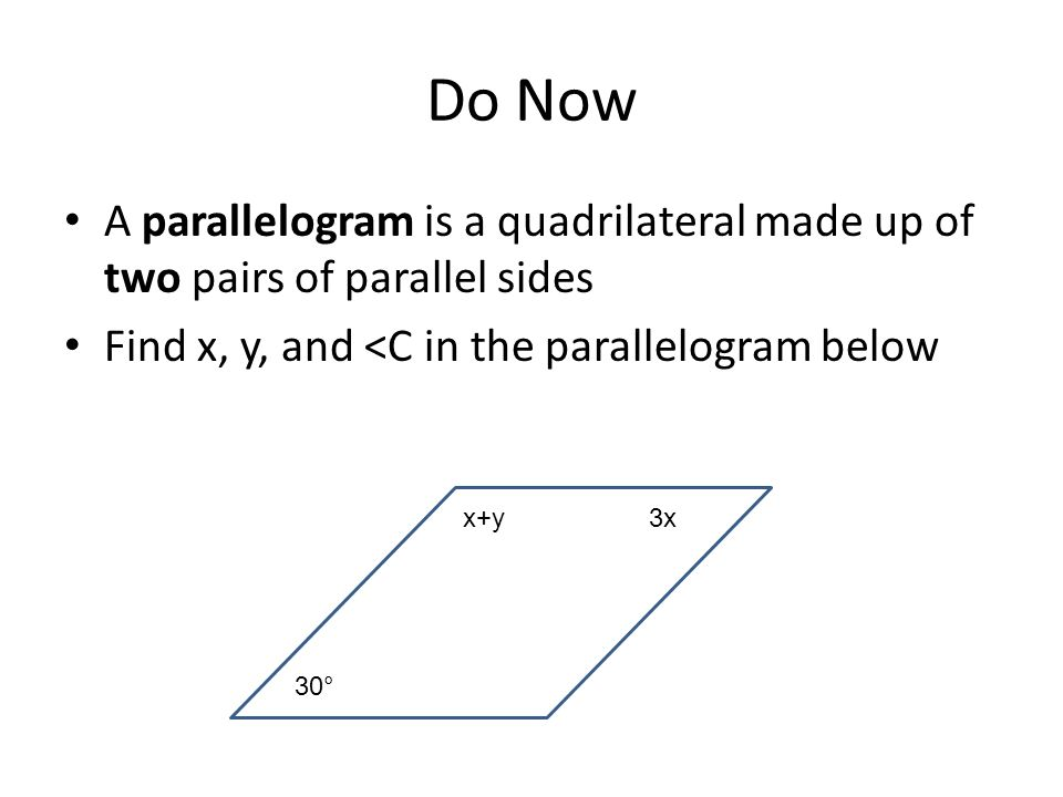 Do Now A parallelogram is a quadrilateral made up of two pairs of parallel sides. Find x, y, and <C in the parallelogram below.