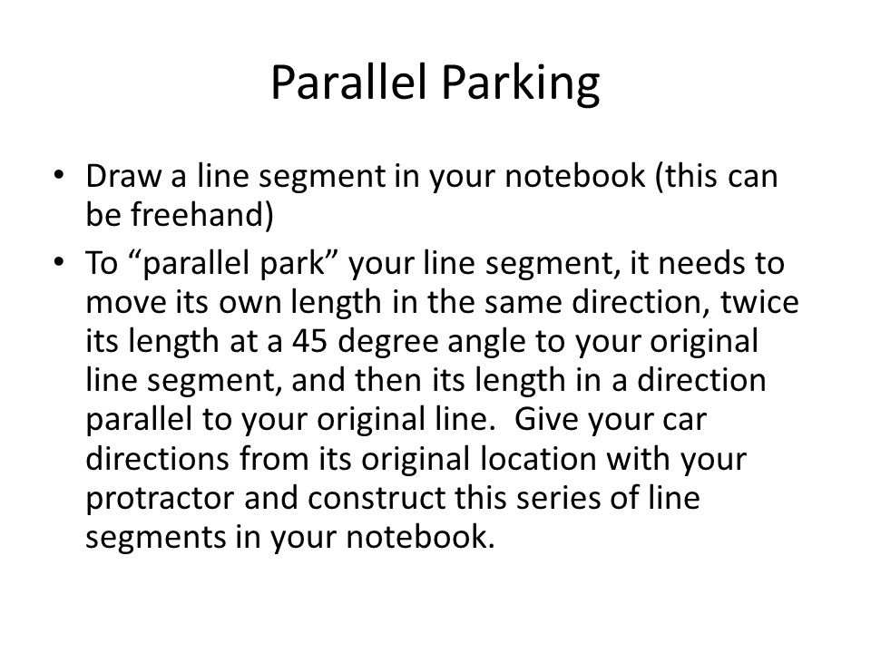 Parallel Parking Draw a line segment in your notebook (this can be freehand)