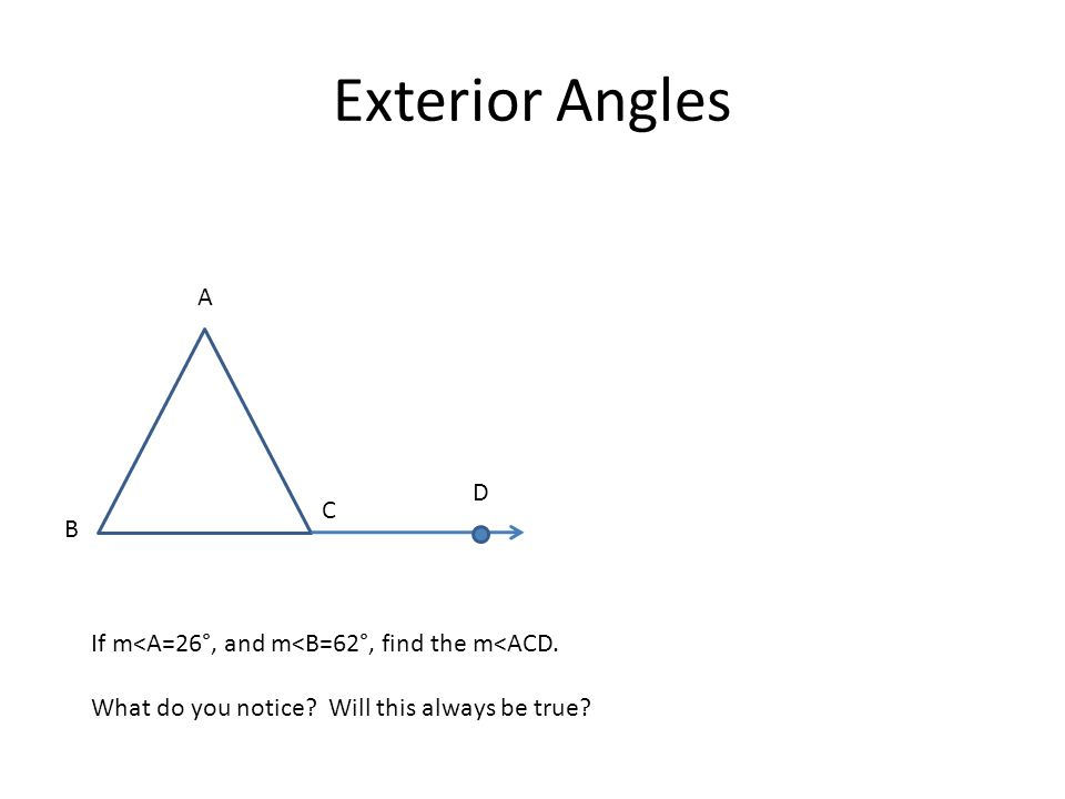 Exterior Angles A. D. C. B. If m<A=26°, and m<B=62°, find the m<ACD.