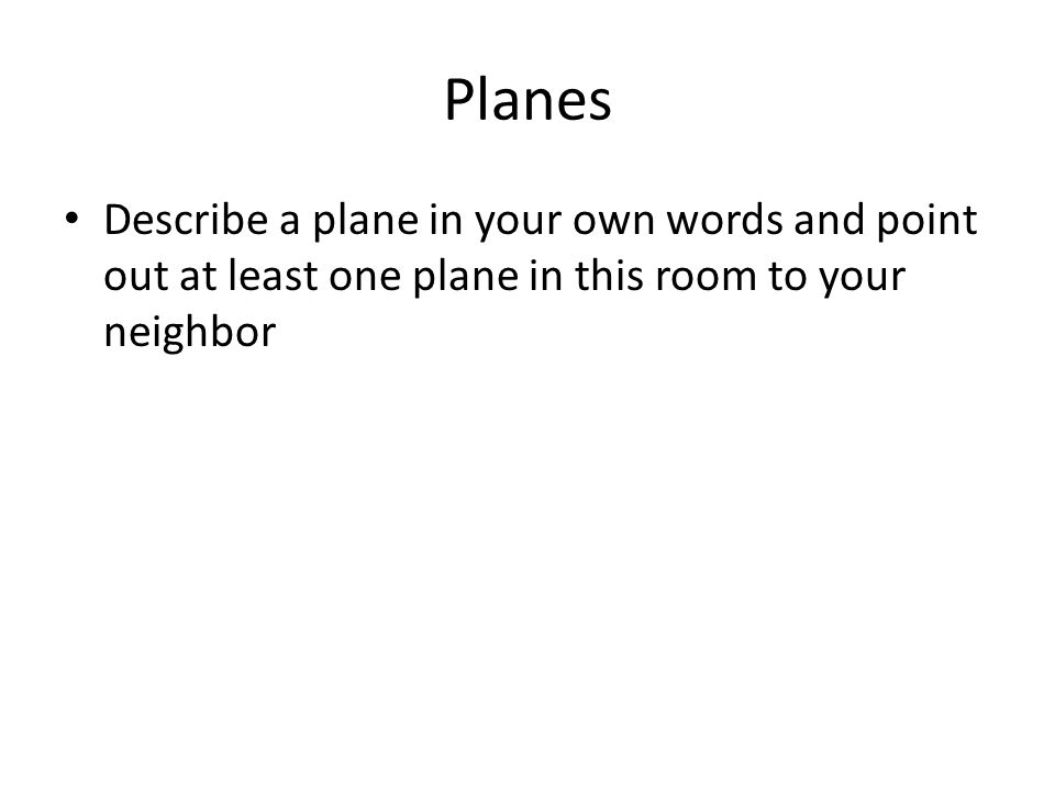 Planes Describe a plane in your own words and point out at least one plane in this room to your neighbor.