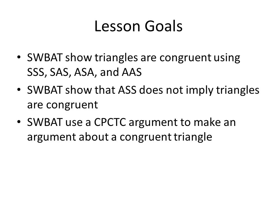 Lesson Goals SWBAT show triangles are congruent using SSS, SAS, ASA, and AAS. SWBAT show that ASS does not imply triangles are congruent.