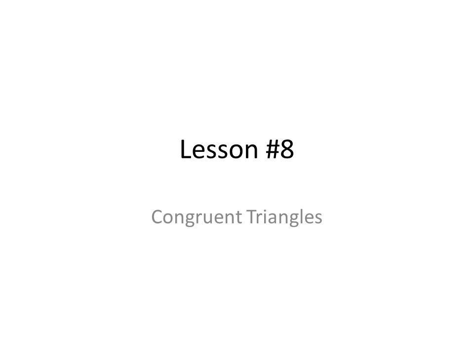 Lesson #8 Congruent Triangles