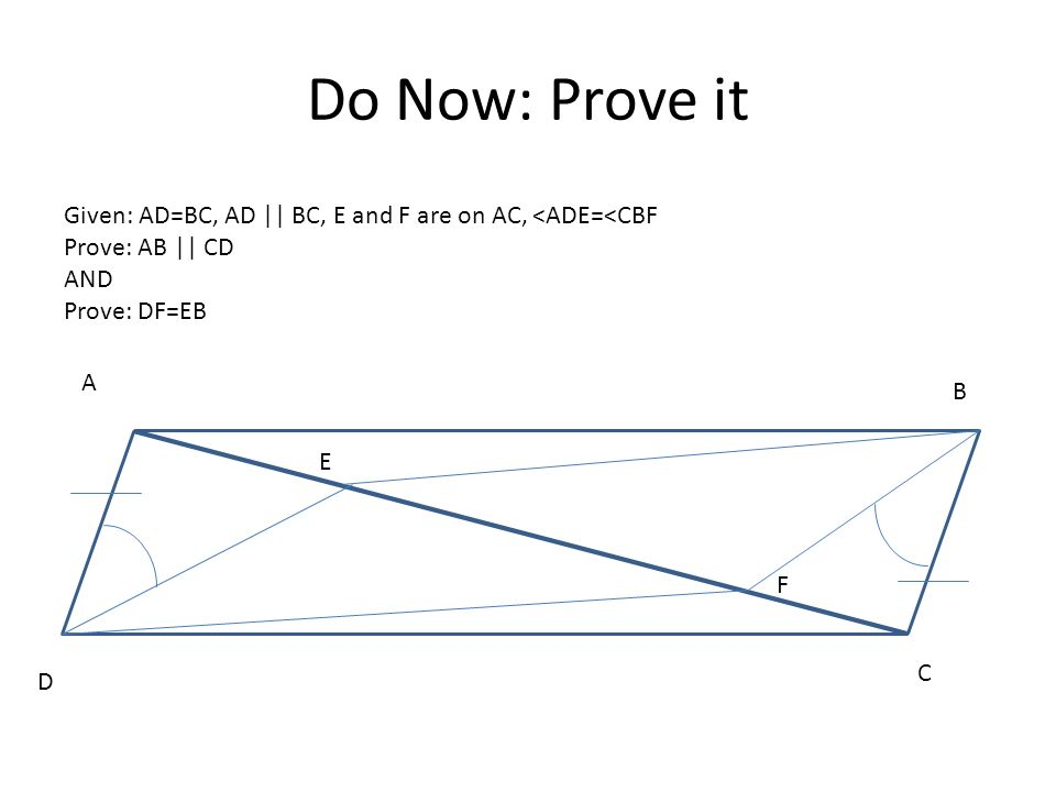 Do Now: Prove it Given: AD=BC, AD || BC, E and F are on AC, <ADE=<CBF. Prove: AB || CD. AND. Prove: DF=EB.