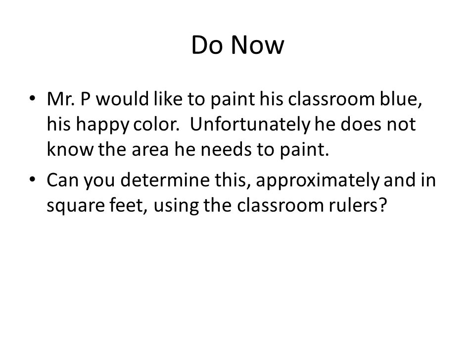 Do Now Mr. P would like to paint his classroom blue, his happy color. Unfortunately he does not know the area he needs to paint.