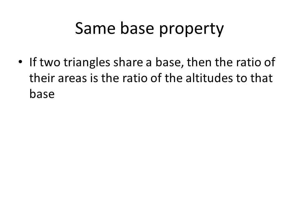 Same base property If two triangles share a base, then the ratio of their areas is the ratio of the altitudes to that base.
