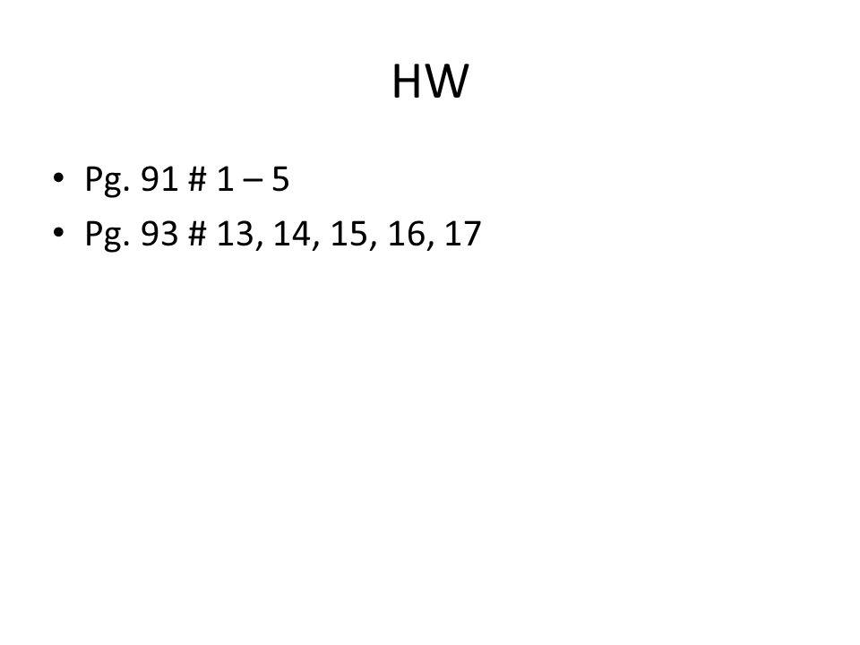 HW Pg. 91 # 1 – 5 Pg. 93 # 13, 14, 15, 16, 17
