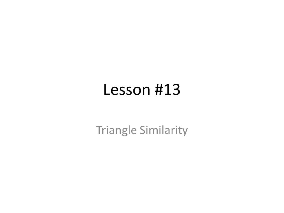 Lesson #13 Triangle Similarity