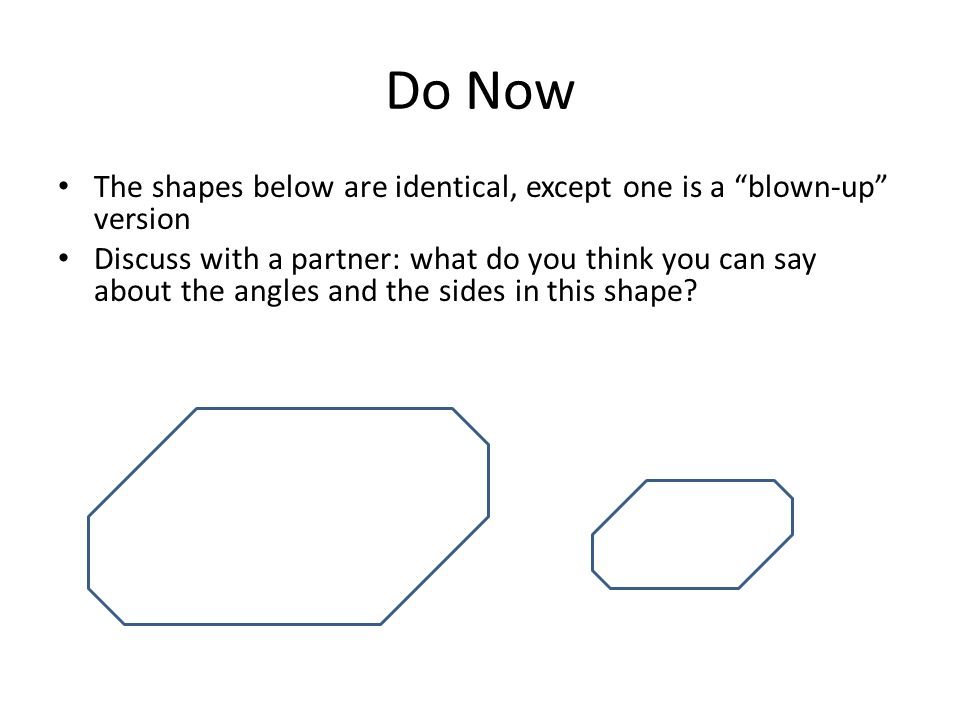 Do Now The shapes below are identical, except one is a blown-up version.