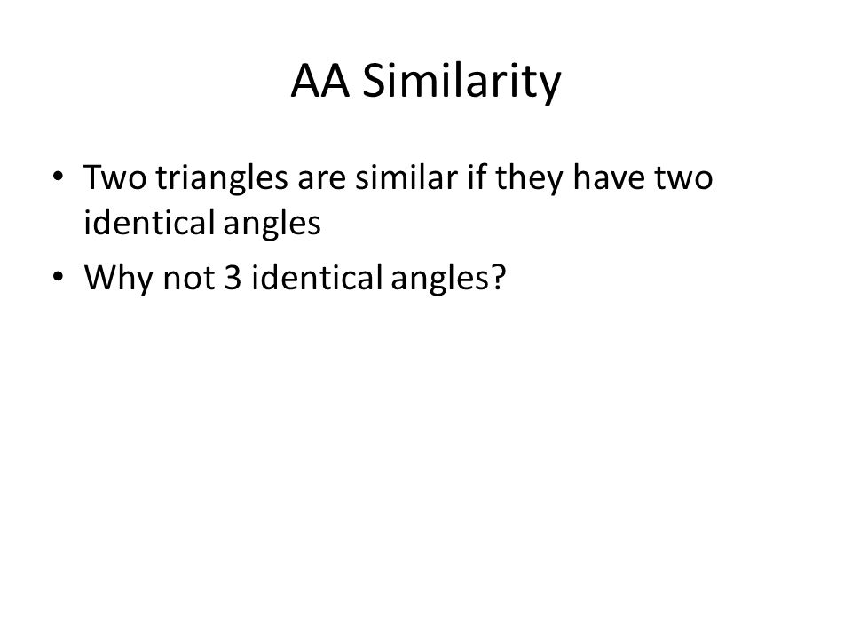AA Similarity Two triangles are similar if they have two identical angles.