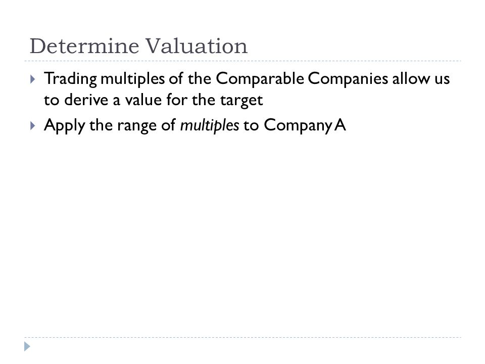 Determine Valuation Trading multiples of the Comparable Companies allow us to derive a value for the target.