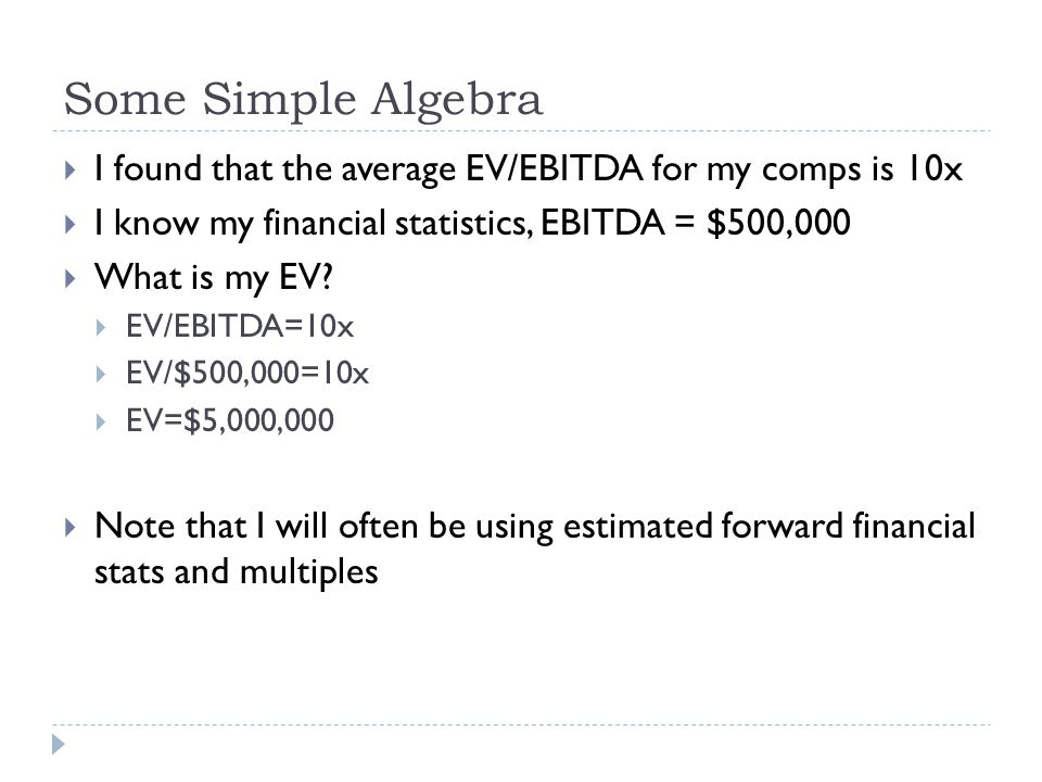 Some Simple Algebra I found that the average EV/EBITDA for my comps is 10x. I know my financial statistics, EBITDA = $500,000.
