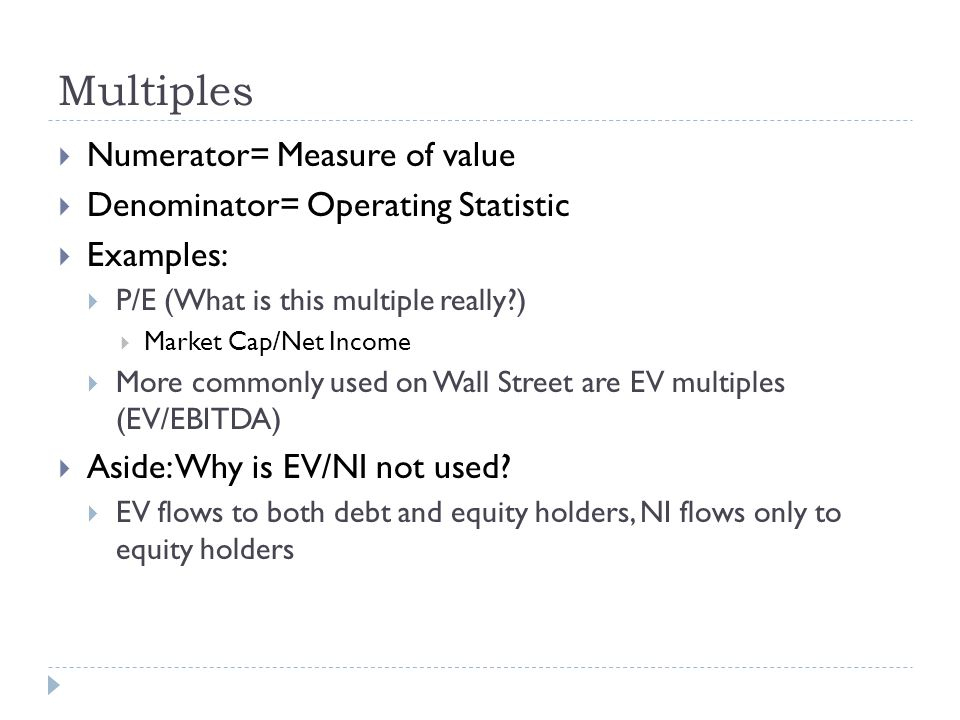 Multiples Numerator= Measure of value Denominator= Operating Statistic
