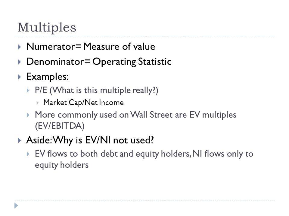 Multiples Numerator= Measure of value Denominator= Operating Statistic