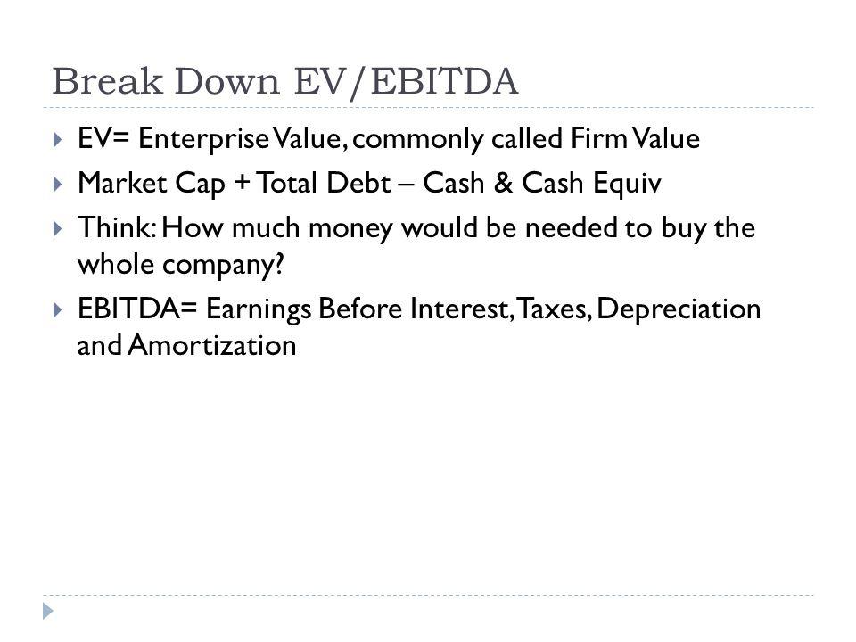 Break Down EV/EBITDA EV= Enterprise Value, commonly called Firm Value