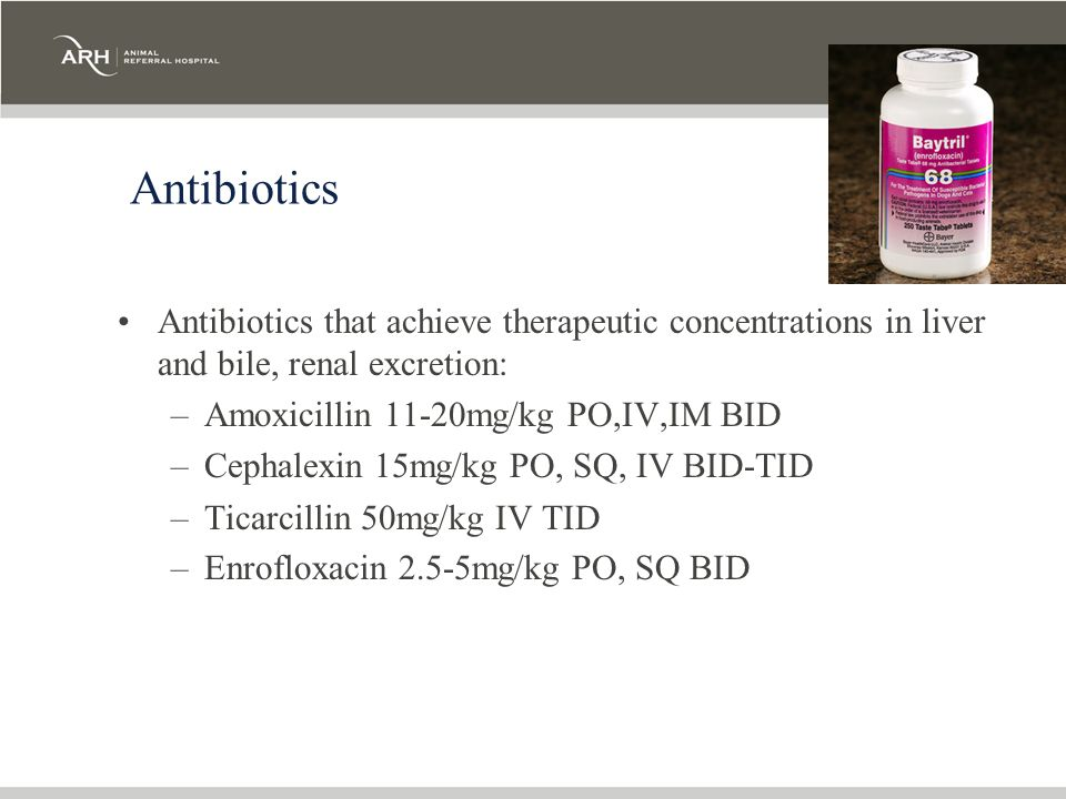 Antibiotics Antibiotics that achieve therapeutic concentrations in liver and bile, renal excretion: