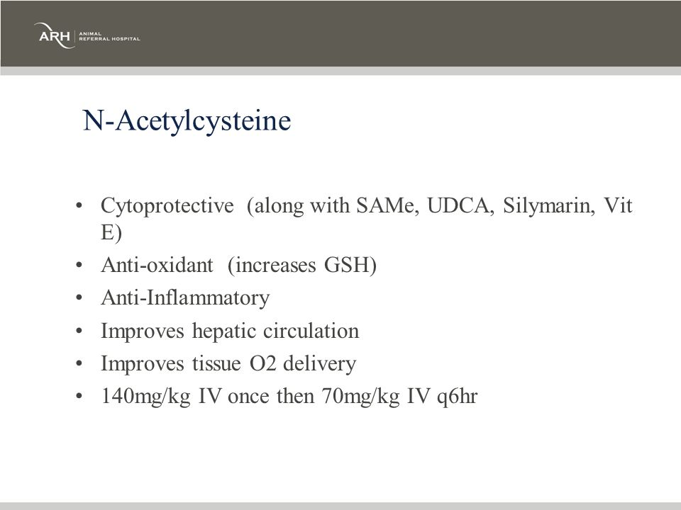 N-Acetylcysteine Cytoprotective (along with SAMe, UDCA, Silymarin, Vit E) Anti-oxidant (increases GSH)