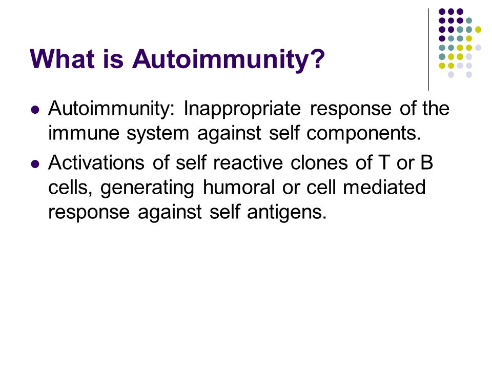 What is Autoimmunity Autoimmunity: Inappropriate response of the immune system against self components.