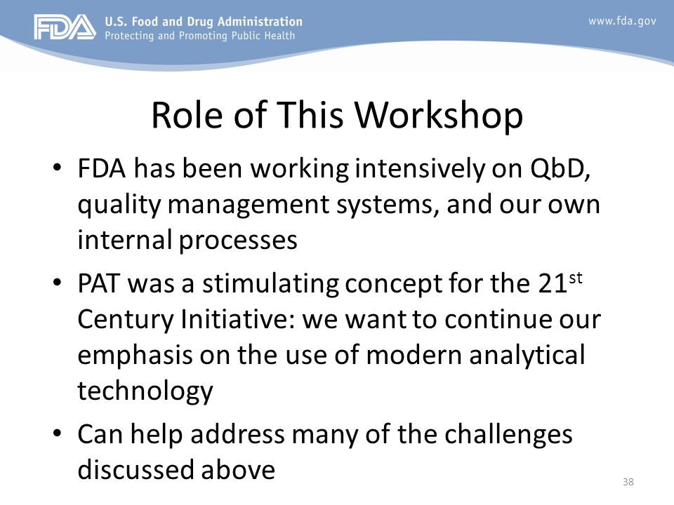 Role of This Workshop FDA has been working intensively on QbD, quality management systems, and our own internal processes.