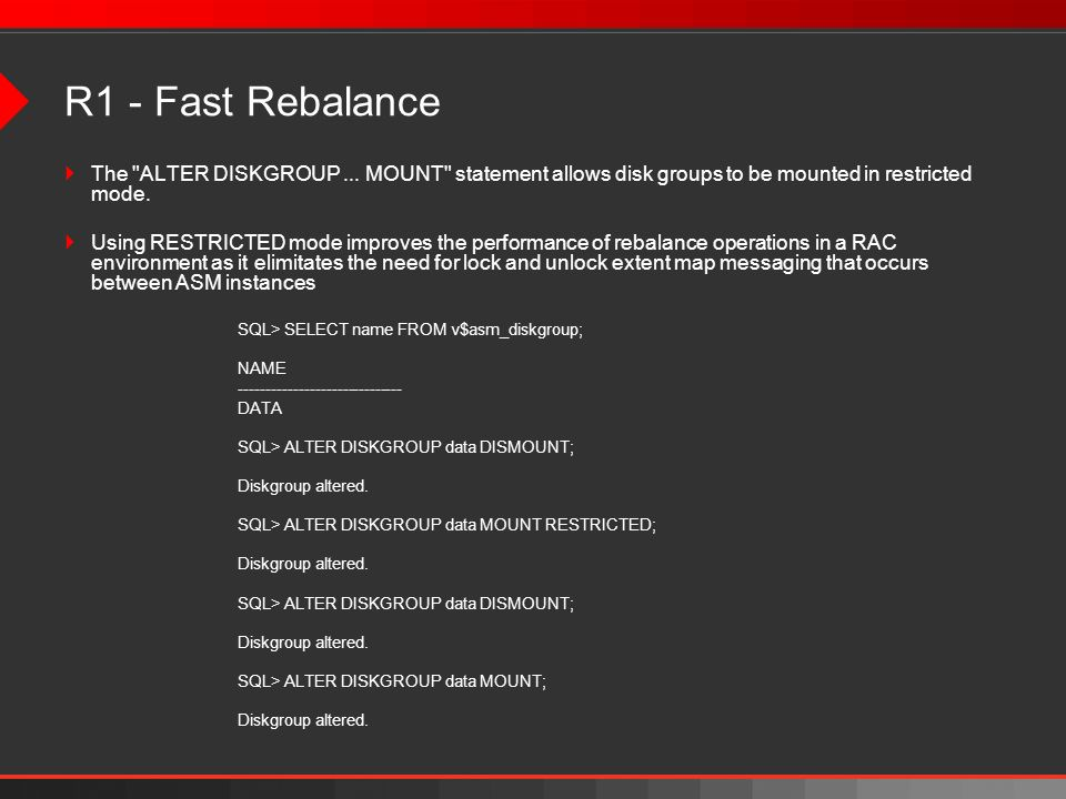 R1 - Fast RebalanceThe ALTER DISKGROUP ... MOUNT statement allows disk groups to be mounted in restricted mode.