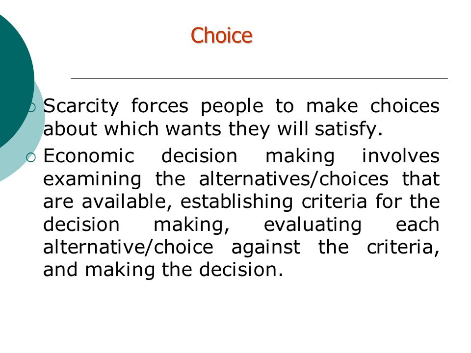 Choice Scarcity forces people to make choices about which wants they will satisfy.