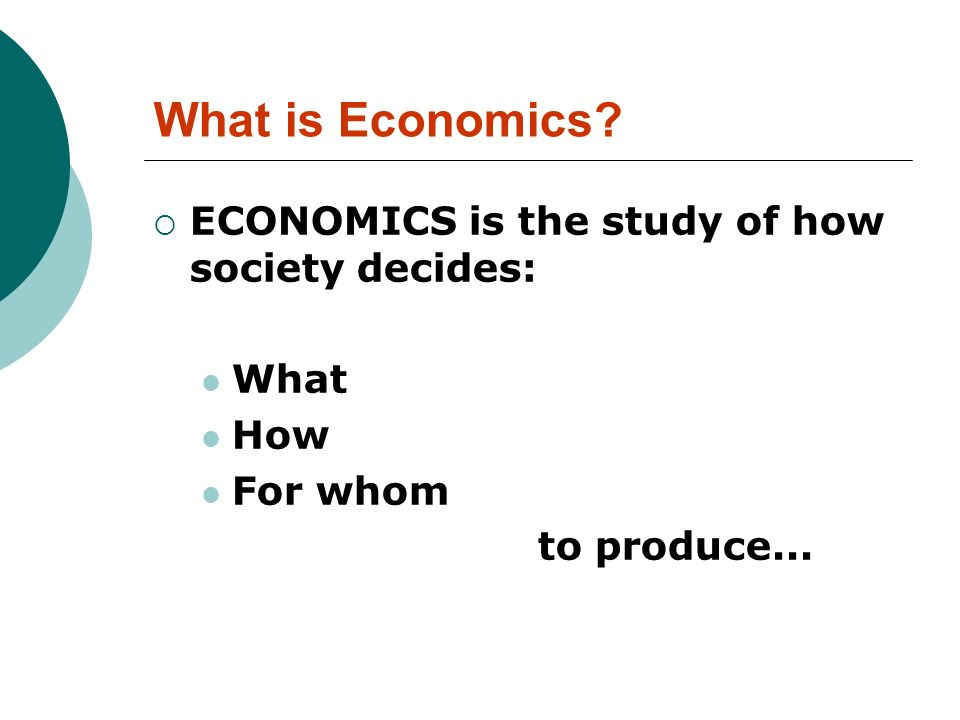 What is Economics ECONOMICS is the study of how society decides: What