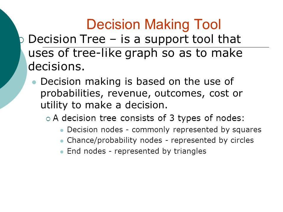 Decision Making Tool Decision Tree – is a support tool that uses of tree-like graph so as to make decisions.
