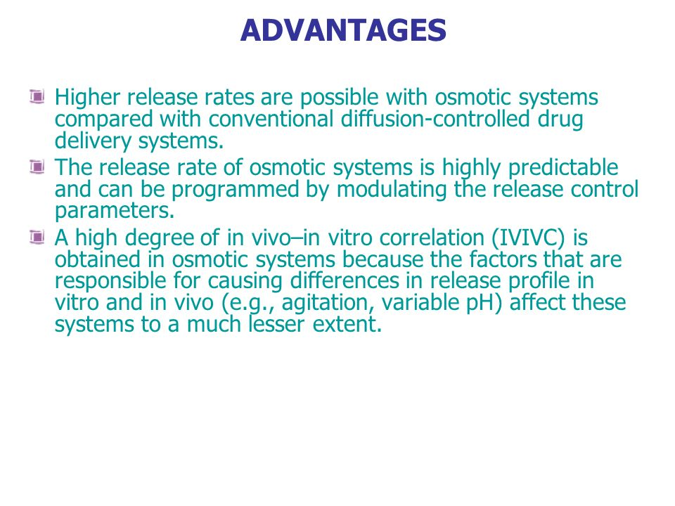 ADVANTAGES Higher release rates are possible with osmotic systems compared with conventional diffusion-controlled drug delivery systems.
