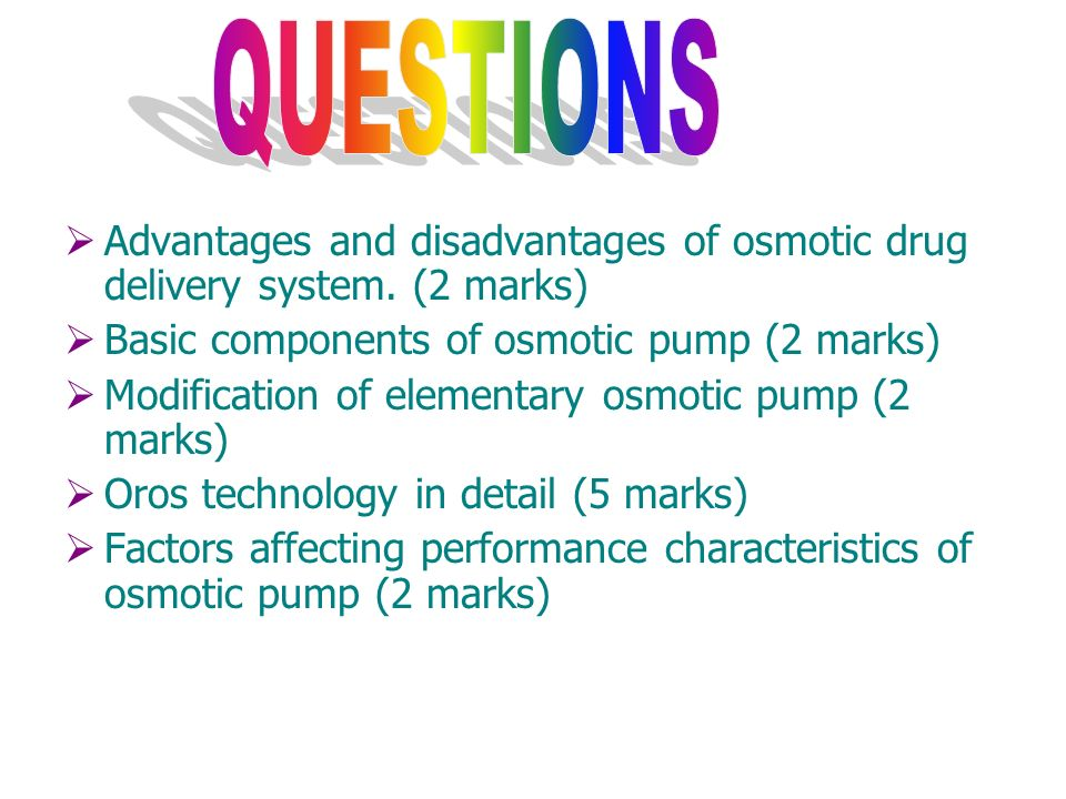 QUESTIONSAdvantages and disadvantages of osmotic drug delivery system. (2 marks) Basic components of osmotic pump (2 marks)