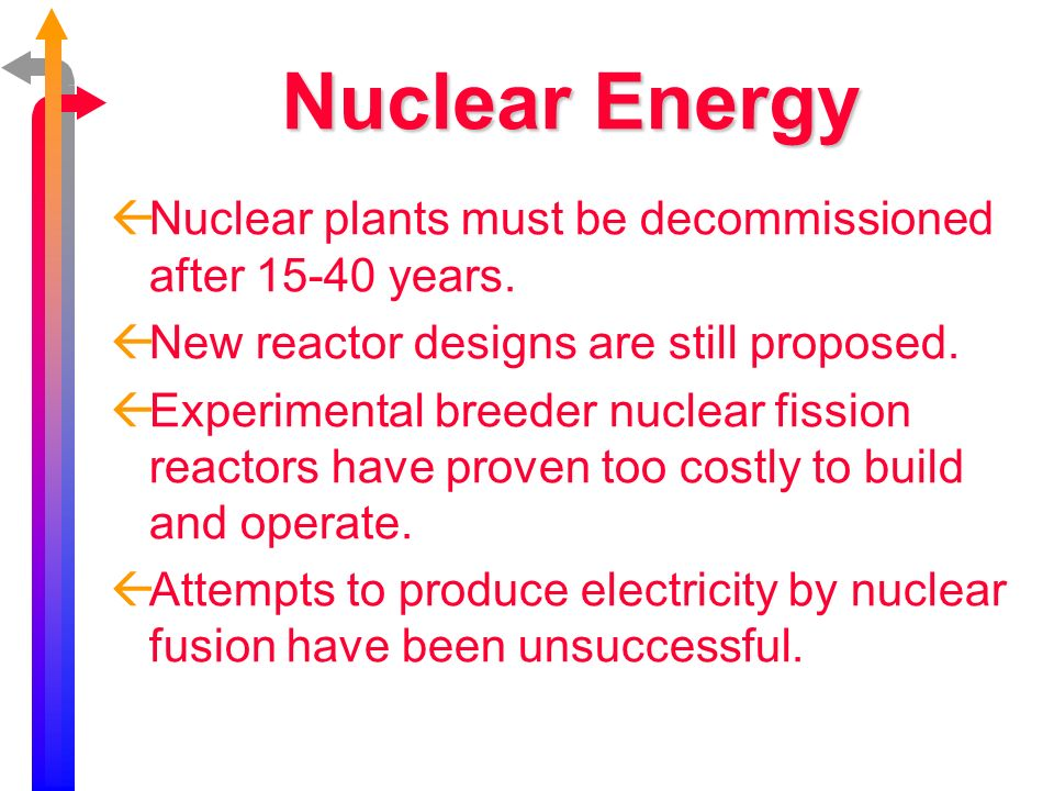 Nuclear Energy Nuclear plants must be decommissioned after 15-40 years. New reactor designs are still proposed.