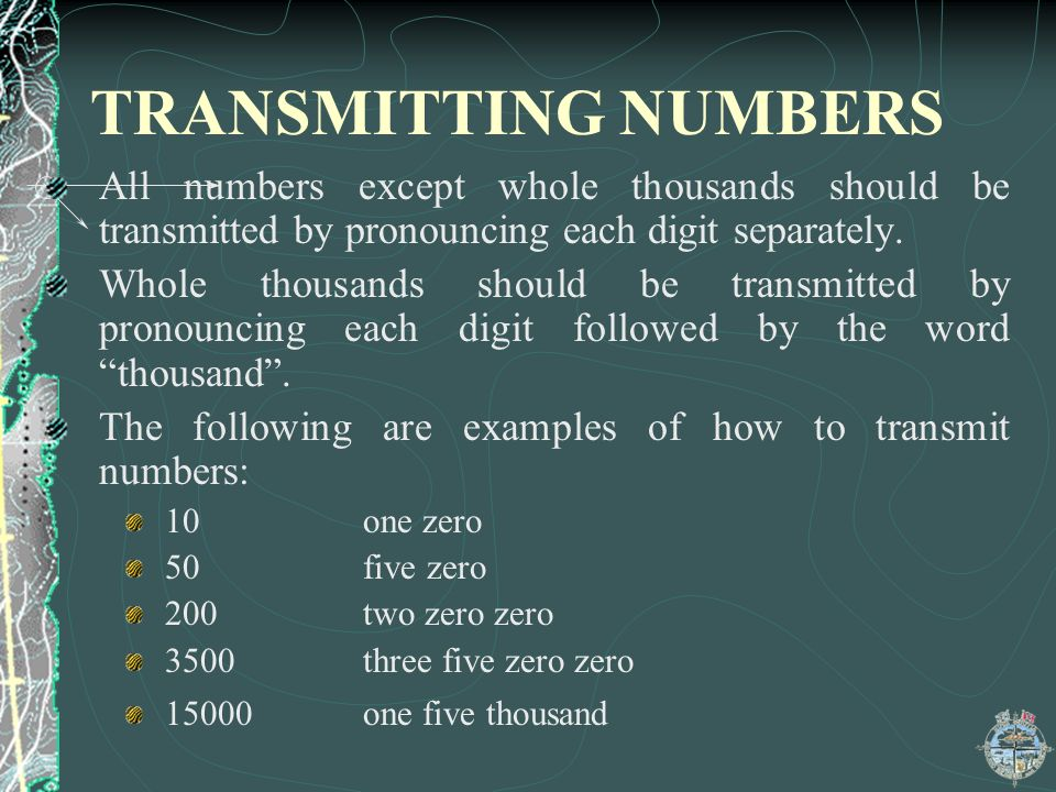 TRANSMITTING NUMBERS All numbers except whole thousands should be transmitted by pronouncing each digit separately.