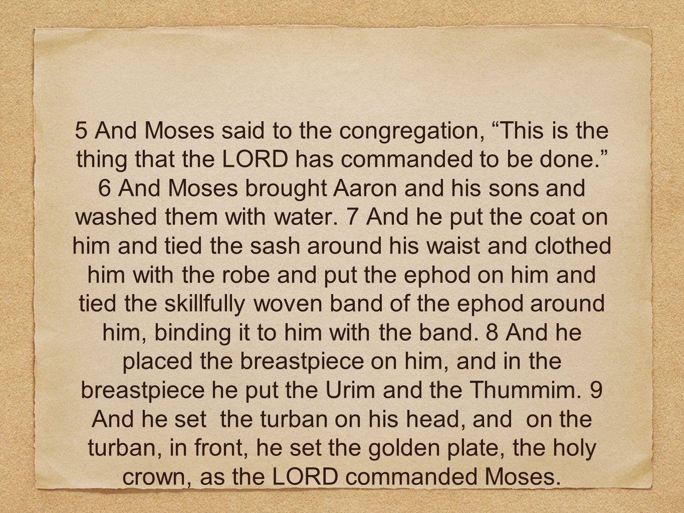 5 And Moses said to the congregation, This is the thing that the LORD has commanded to be done. 6 And Moses brought Aaron and his sons and washed them with water.