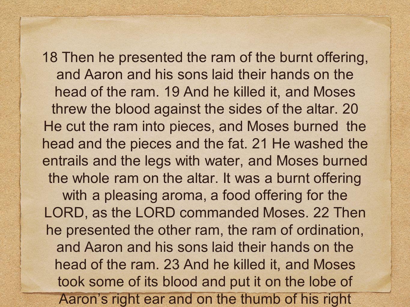 18 Then he presented the ram of the burnt offering, and Aaron and his sons laid their hands on the head of the ram.