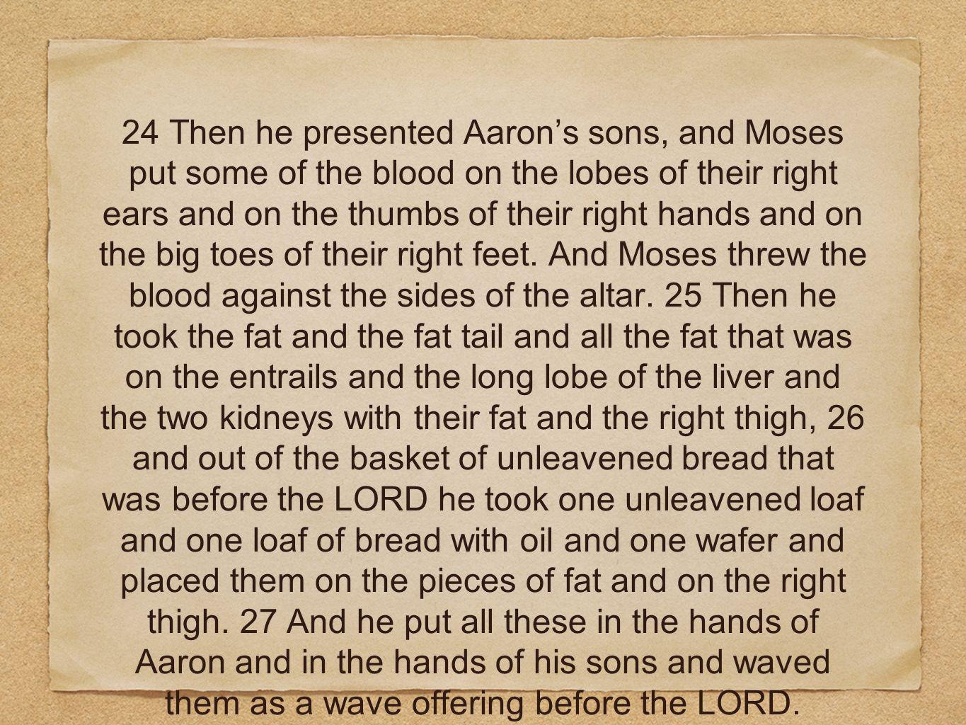 24 Then he presented Aaron's sons, and Moses put some of the blood on the lobes of their right ears and on the thumbs of their right hands and on the big toes of their right feet.