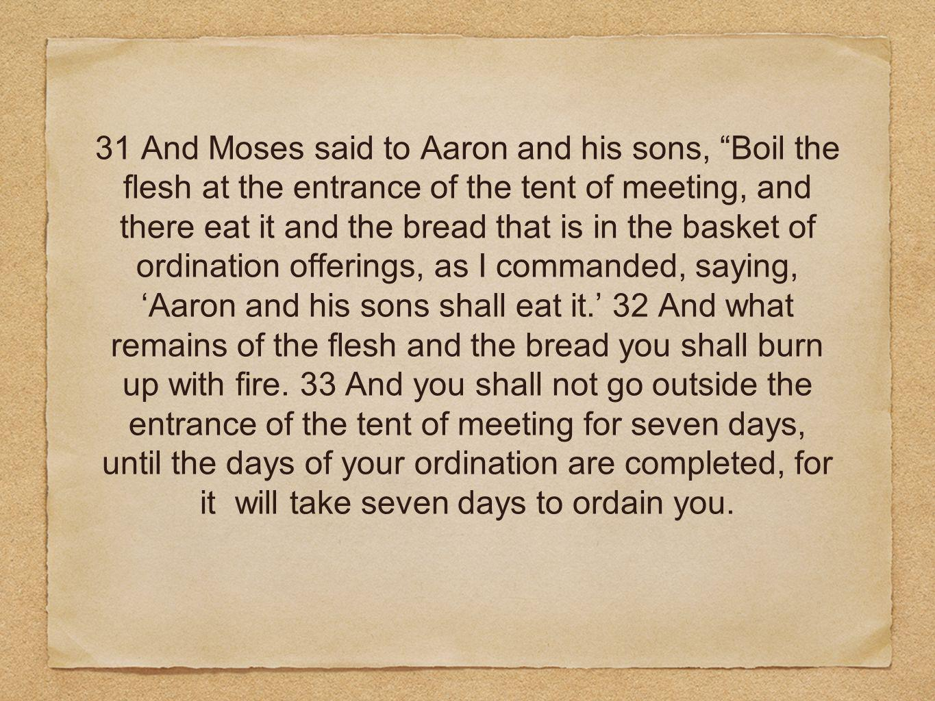 31 And Moses said to Aaron and his sons, Boil the flesh at the entrance of the tent of meeting, and there eat it and the bread that is in the basket of ordination offerings, as I commanded, saying, 'Aaron and his sons shall eat it.' 32 And what remains of the flesh and the bread you shall burn up with fire.