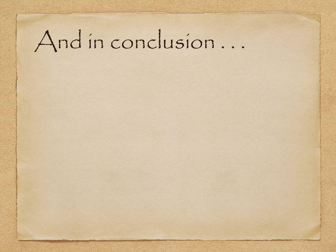And in conclusion . . .